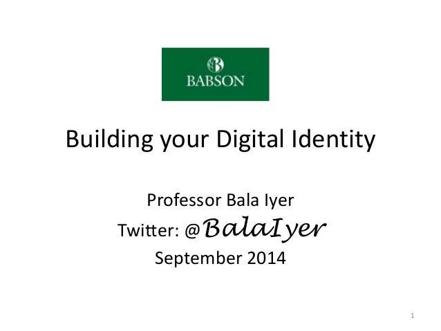 Building your Digital Identity Professor Bala Iyer Twitter: @BalaIyer September 2014 1