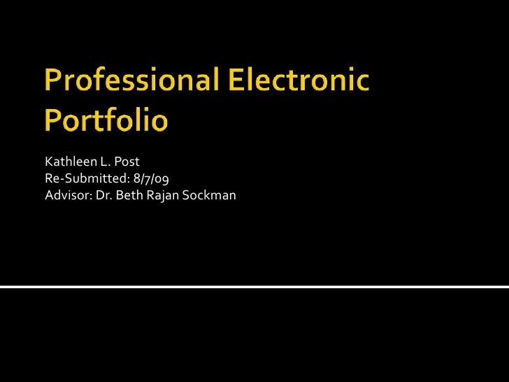 Professional Electronic Portfolio<br />Kathleen L. Post<br />Re-Submitted: 8/7/09<br />Advisor: Dr. Beth RajanSockman<br />