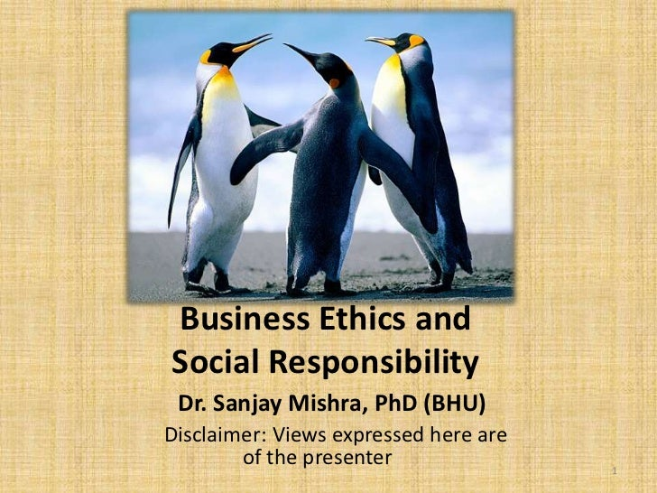 Business Ethics andSocial Responsibility Dr. Sanjay Mishra, PhD (BHU)Disclaimer: Views expressed here are        of the pr...