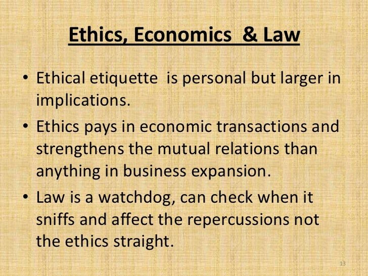 Ethics, Economics & Law• Ethical etiquette is personal but larger in  implications.• Ethics pays in economic transactions ...