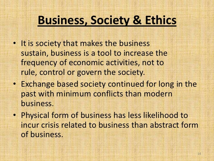 Business, Society & Ethics• It is society that makes the business  sustain, business is a tool to increase the  frequency ...