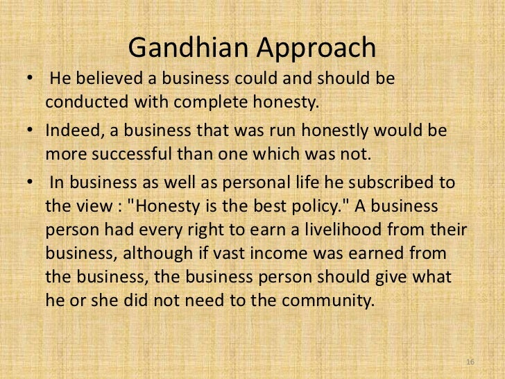 Gandhian Approach• He believed a business could and should be  conducted with complete honesty.• Indeed, a business that w...