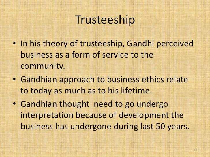 Trusteeship• In his theory of trusteeship, Gandhi perceived  business as a form of service to the  community.• Gandhian ap...