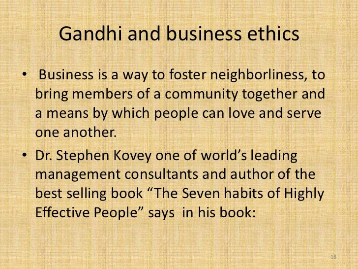 Gandhi and business ethics• Business is a way to foster neighborliness, to  bring members of a community together and  a m...