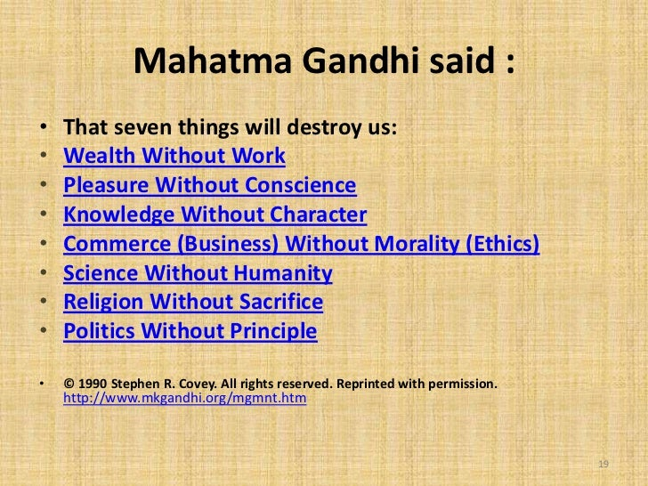 Mahatma Gandhi said :•   That seven things will destroy us:•   Wealth Without Work•   Pleasure Without Conscience•   Knowl...
