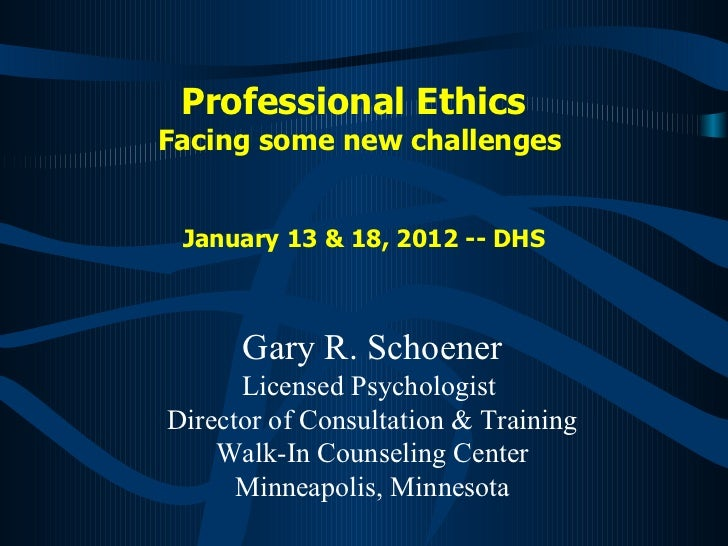 Professional Ethics  Facing some new challenges  January 13 & 18, 2012 -- DHS Gary R. Schoener Licensed Psychologist  Dire...
