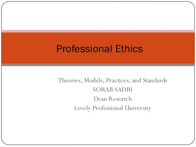 Theories, Models, Practices, and StandardsSORAB SADRIDean ResearchLovely Professional UniversityProfessional Ethics