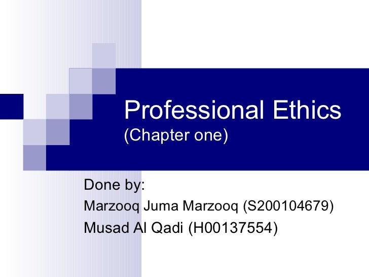 Professional Ethics  (Chapter one) Done by: Marzooq Juma Marzooq (S200104679) Musad Al Qadi (H00137554)