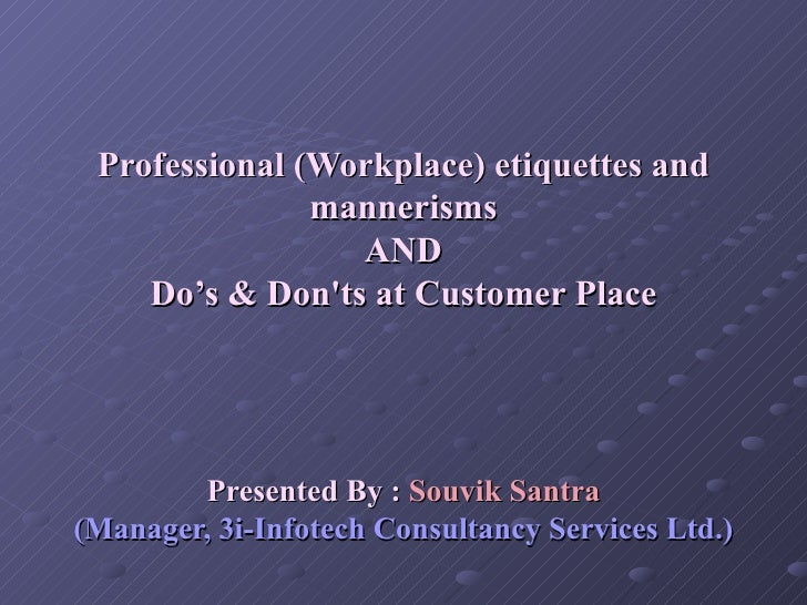 Professional (Workplace) etiquettes and mannerisms AND Do's & Don'ts at Customer Place Presented By :  Souvik Santra (Mana...