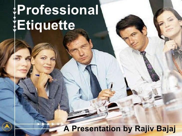 Professional  Etiquette A Presentation by Rajiv Bajaj