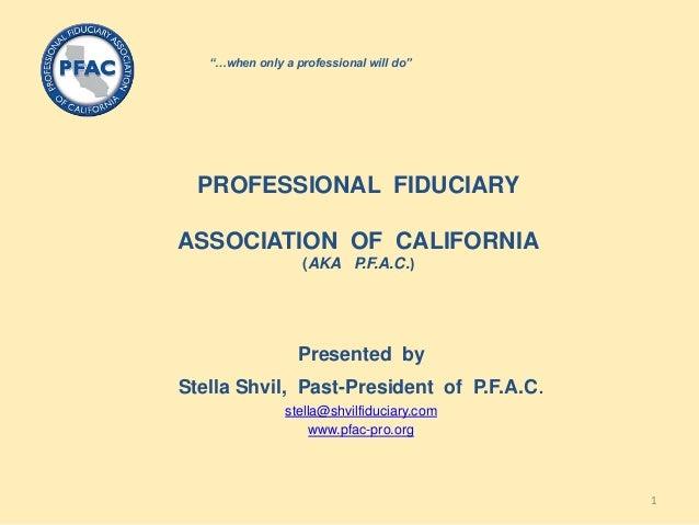 PROFESSIONAL FIDUCIARYASSOCIATION OF CALIFORNIA(AKA P.F.A.C.)Presented byStella Shvil, Past-President of P.F.A.C.stella@sh...