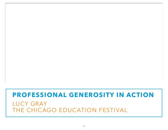 PROFESSIONAL GENEROSITY IN ACTION  LUCY GRAY  THE CHICAGO EDUCATION FESTIVAL  1