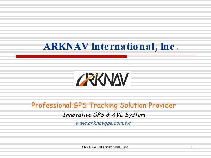 ARKNAV International, Inc. Professional GPS Tracking Solution Provider Innovative GPS & AVL System www.arknavgps.com.tw