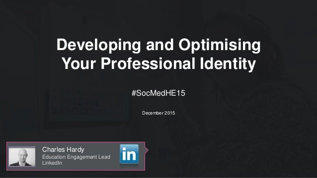 Developing and Optimising Your Professional Identity Charles Hardy Education Engagement Lead LinkedIn #SocMedHE15 December...