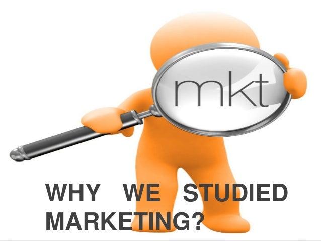 WHY WE STUDIEDMARKETING?