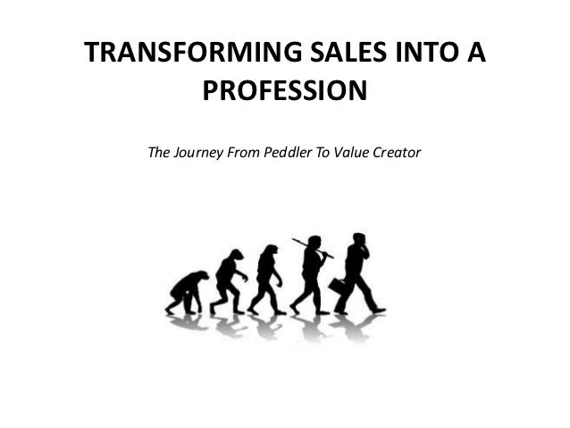 TRANSFORMING SALES INTO A       PROFESSION   The Journey From Peddler To Value Creator