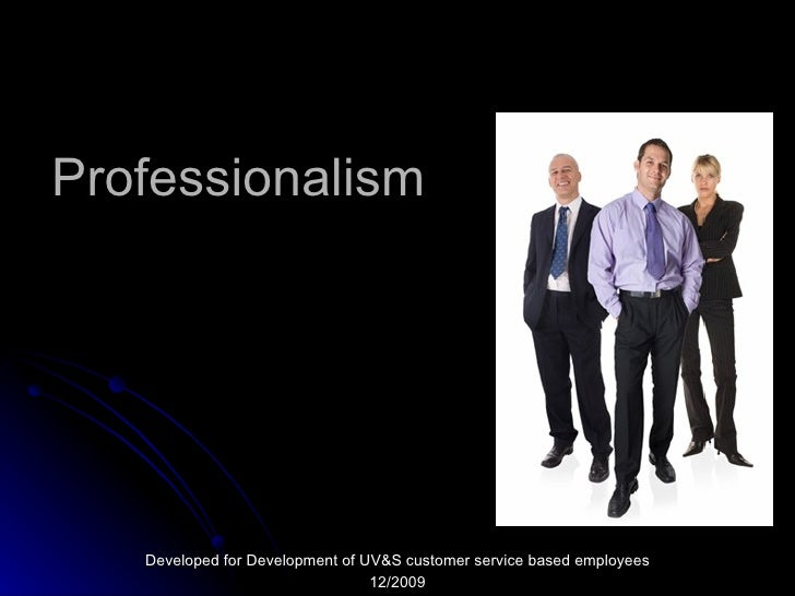 Professionalism Developed for Development of UV&S customer service based employees 12/2009