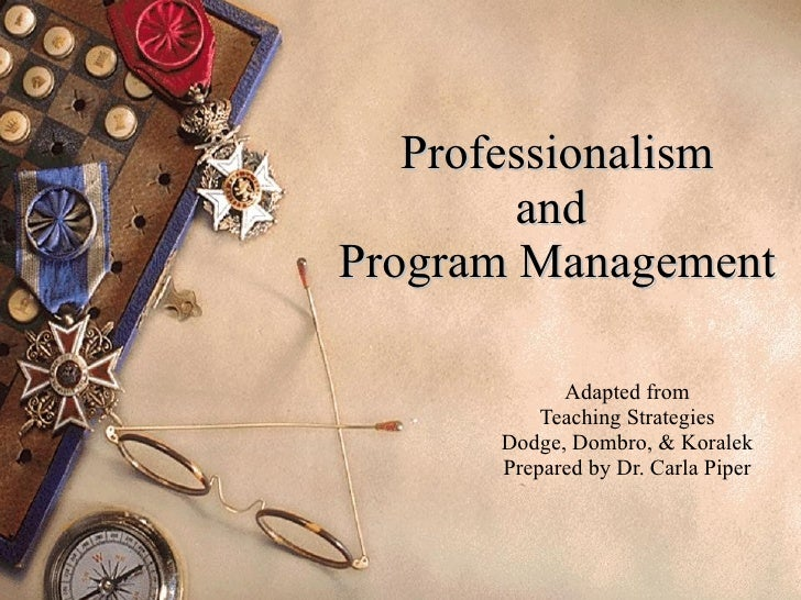 Professionalism and  Program Management Adapted from Teaching Strategies Dodge, Dombro, & Koralek Prepared by Dr. Carla Pi...