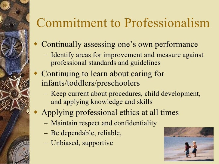 to maintain a commitment to professionalism Professionalism attending to the details of your job demonstrates commitment to the workplace culture for example, being punctual and prepared when at work, respecting workplace property and policies or attending meetings when expected shows that you can handle job obligations.