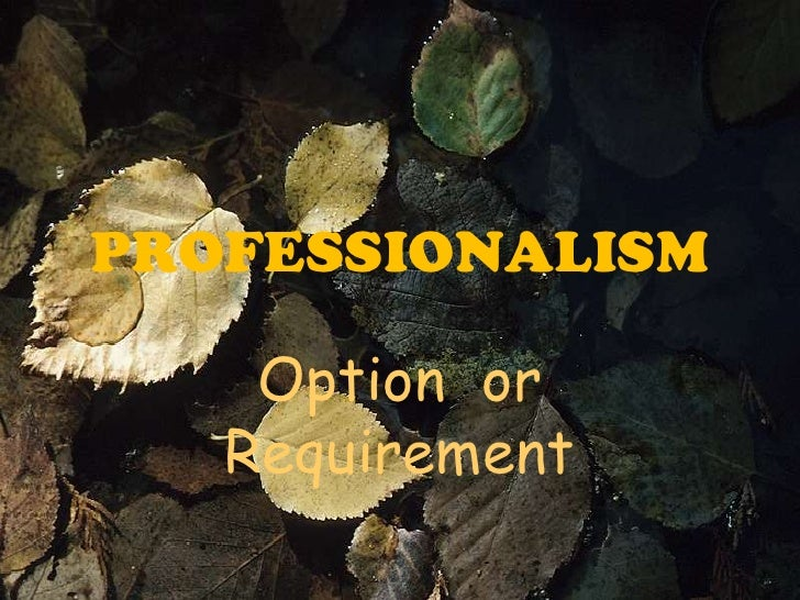PROFESSIONALISM    Option or   Requirement