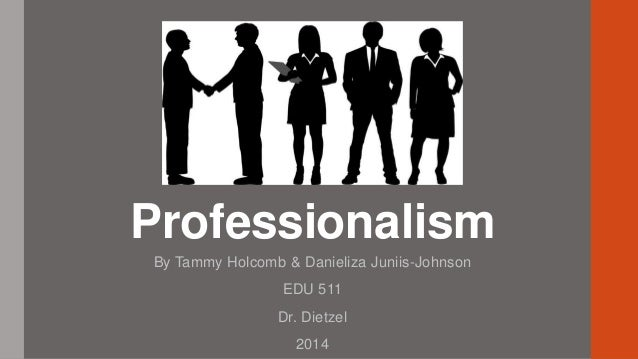 professionalism in the workplace professionalism by tammy holcomb danieliza juniis johnson edu 511 dr dietzel