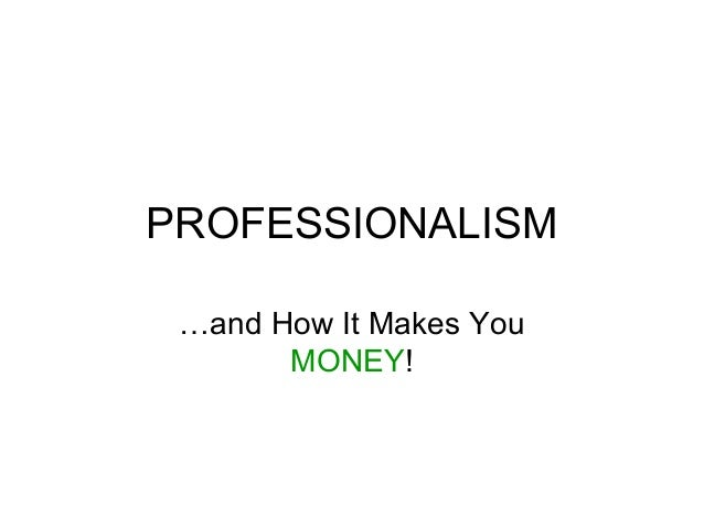 PROFESSIONALISM …and How It Makes You MONEY!