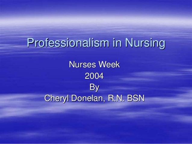 Professionalism in Nursing Nurses Week 2004 By Cheryl Donelan, R.N. BSN