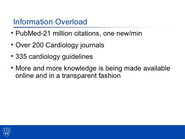 Information Overload• PubMed-21 million citations, one new/min• Over 200 Cardiology journals• 335 cardiology guidelines• M...