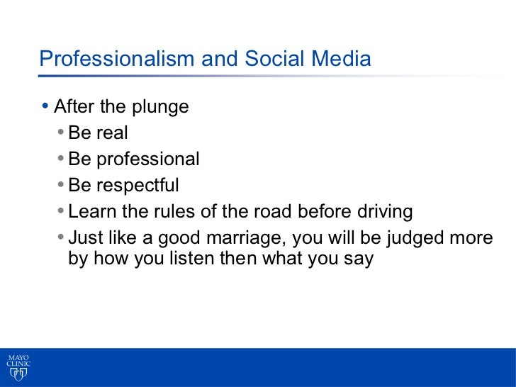 Professionalism and Social Media• After the plunge  • Be real  • Be professional  • Be respectful  • Learn the rules of th...