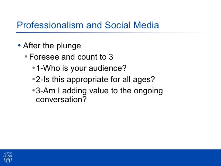 Professionalism and Social Media• After the plunge  • Foresee and count to 3     • 1-Who is your audience?     • 2-Is this...
