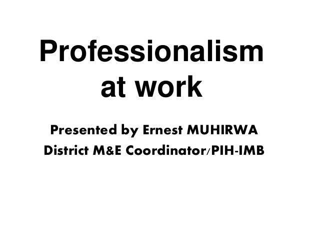 Professionalism at work Presented by Ernest MUHIRWA District M&E Coordinator/PIH-IMB