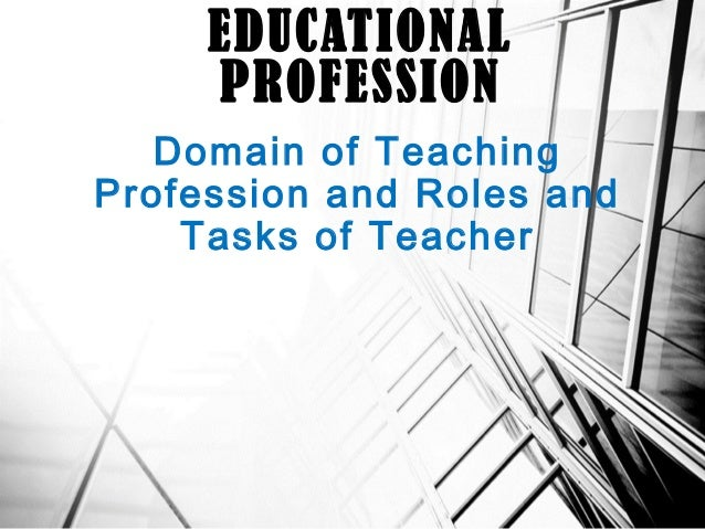 Domain of Teaching Profession and Roles and Tasks of Teacher EDUCATIONAL PROFESSION