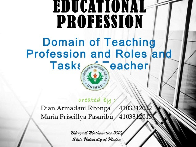 Domain of Teaching Profession and Roles and Tasks of Teacher EDUCATIONAL PROFESSION created by : Dian Armadani Ritonga 410...