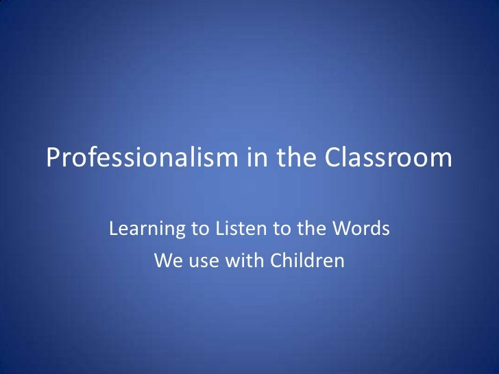 Professionalism in the Classroom<br />Learning to Listen to the Words <br />We use with Children<br />