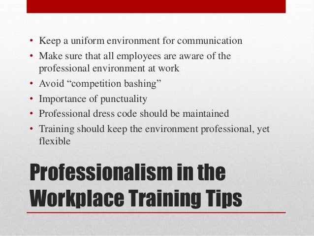 professionalism in workplace Professionalism is more than just how you look it's a way of speaking, behaving and even thinking that helps a person to be successful in the workplace there is incredible payoff if you maintain professionalism in the workplace.