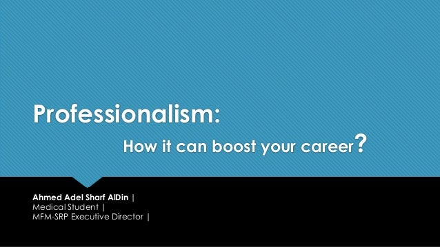 Professionalism: How it can boost your career? Ahmed Adel Sharf AlDin | Medical Student | MFM-SRP Executive Director |