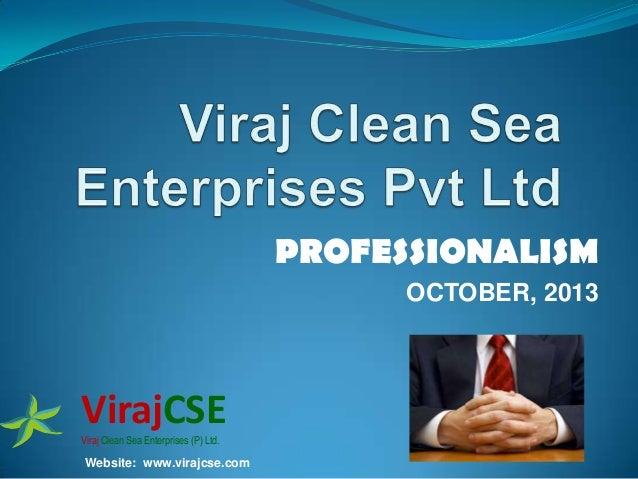 PROFESSIONALISM OCTOBER, 2013  VirajCSE Viraj Clean Sea Enterprises (P) Ltd.  Website: www.virajcse.com
