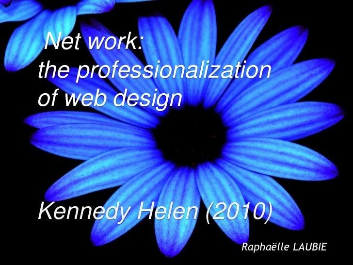 Net work:the professionalizationof web designKennedy Helen (2010)                    Raphaëlle LAUBIE                     ...