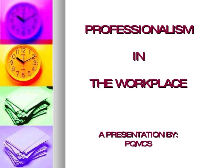 PROFESSIONALISM IN THE WORKPLACE A PRESENTATION BY: PQMCS