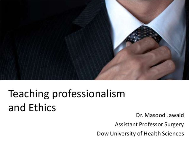 Teaching professionalism and Ethics  Dr. Masood Jawaid Assistant Professor Surgery Dow University of Health Sciences