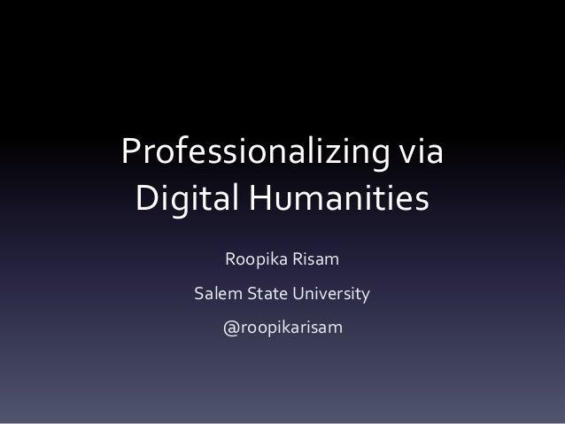 Professionalizing via Digital Humanities Roopika Risam Salem State University @roopikarisam