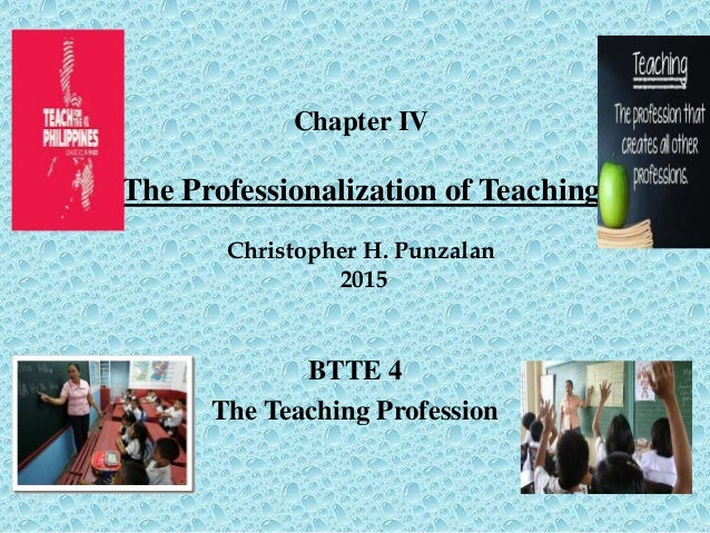 Chapter IV The Professionalization of Teaching Christopher H. Punzalan 2015 BTTE 4 The Teaching Profession