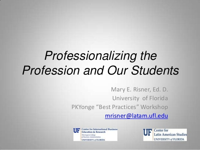 "Professionalizing the Profession and Our Students Mary E. Risner, Ed. D. University of Florida PKYonge ""Best Practices"" Wo..."