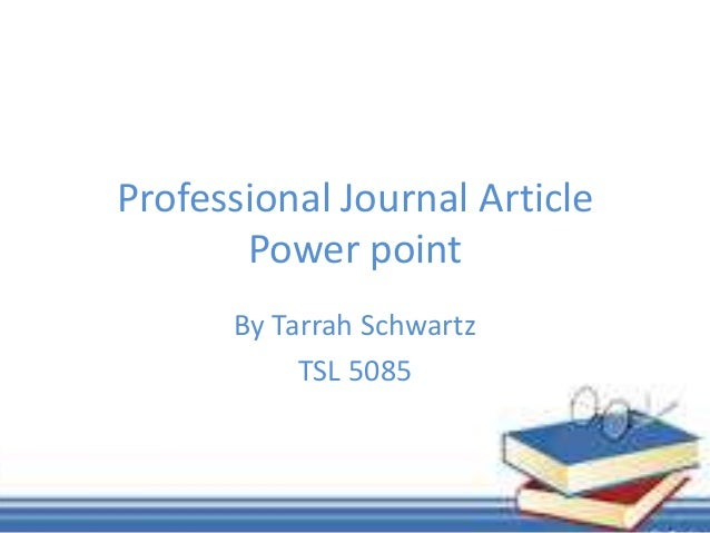 Professional Journal ArticlePower pointBy Tarrah SchwartzTSL 5085