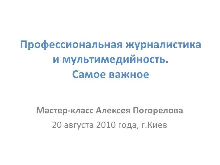 Профессиональная журналистика и мультимедийность. Самое важное Мастер-класс Алексея Погорелова 20 августа 2010 года, г.Киев
