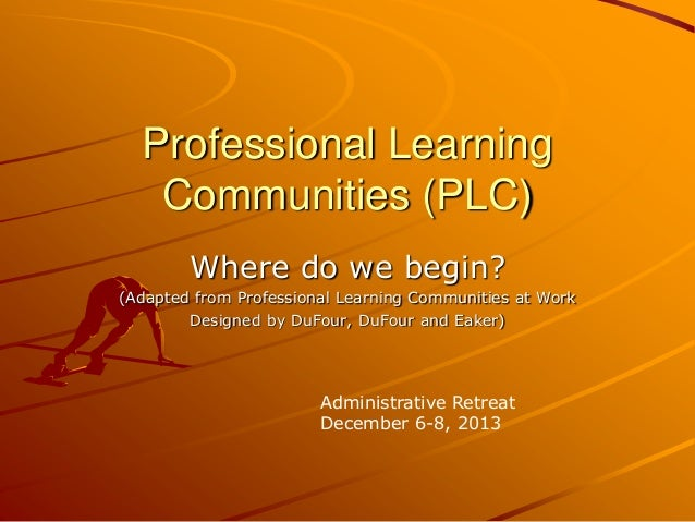Professional Learning Communities (PLC) Where do we begin? (Adapted from Professional Learning Communities at Work Designe...