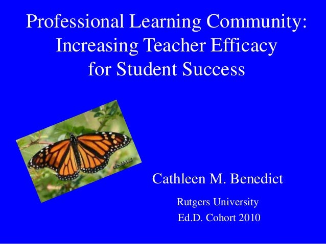 Professional Learning Community: Increasing Teacher Efficacy for Student Success  Cathleen M. Benedict Rutgers University ...