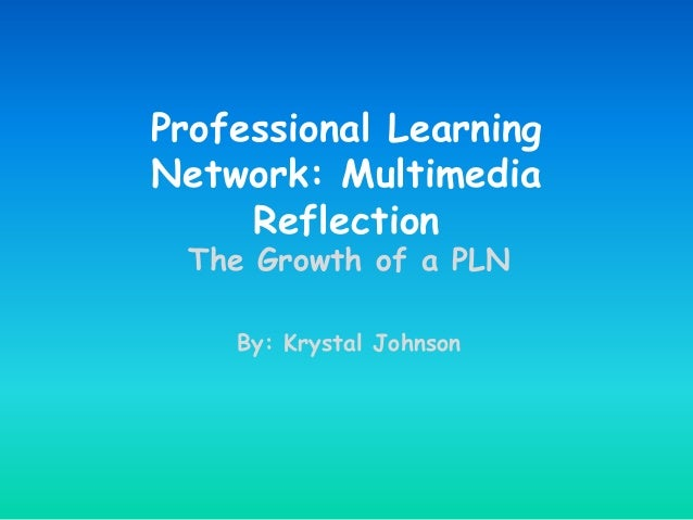 Professional Learning Network: Multimedia Reflection The Growth of a PLN By: Krystal Johnson