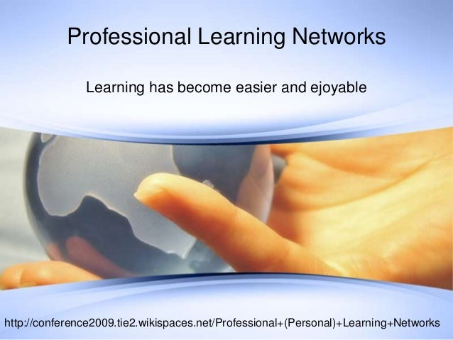 Professional Learning NetworksLearning has become easier and ejoyablehttp://conference2009.tie2.wikispaces.net/Professiona...