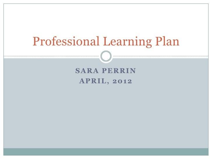 Professional Learning Plan       SARA PERRIN        APRIL, 2012